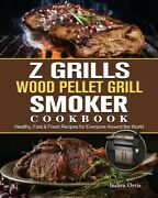 Z Grills Wood Pellet Grill And Smoker Cookbook Healthy, Fast And Fresh Recipes...