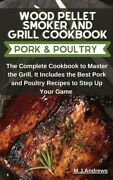 Wood Pellet Smoker And Grill Recipes Pork And Poultry The Complete Cookboo...