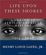 Life Upon These Shores Looking At African American By Gates Henry Louis Jr.