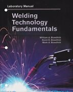 Welding Technology Fundamentals, Lab Manual By William A. Bowditch And Kevin E.