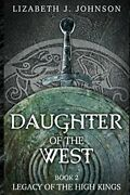 Daughter Of West, Book 2 Legacy Of High Kings By Lizabeth J. Johnson Brand New