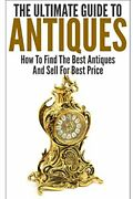 Ultimate Guide To Antiques How To Find Best Antiques And By George K. Brand New