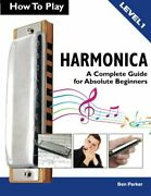 How To Play Harmonica A Complete Guide For Absolute By Ben Parker Brand New