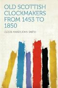 Old Scottish Clockmakers From 1453 To 1850 By Clock-maker John Smith Brand New
