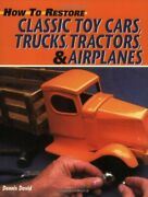 How To Restore Classic Toy Cars Trucks Tractors And By Dennis David Excellent