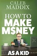 How To Make Money For Kids By Caleb Maddix