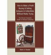How To Make A Profit Buying And Selling Antiques And By By Mark A Roeder