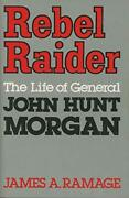 Rebel Raider The Life Of General John Hunt Morgan By James A. Ramage Excellent