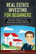 Real Estate Investing For Beginners 50 Surefire Methods By Catherine Adams New