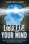 Liberate Your Mind Effective Strategies To Free Yourself By John Williams New