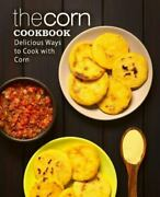 The Corn Cookbook Delicious Ways To Cook With Corn 2nd Edition Brand New...
