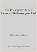 The Chesapeake Beach Railway Otto Mears Goes East By Williams, Ames William
