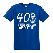 40th Birthday 40 And Wining All Day About It Ladies And Unisex T-shirt S-3xl