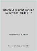 Health Care In The Parisian Countryside, 1800-1914 By Evelyn Bernette Ackerman