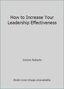 How To Increase Your Leadership Effectiveness By Dennis Roberts