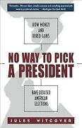 No Way To Pick A President How Money And Hired Guns Have Debased American E...