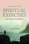 Discovering The Spiritual Exercises Of Saint Ignatius By Larry Warner