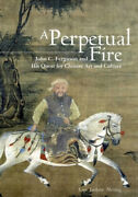 A Perpetual Fire John C. Ferguson And His Quest For Chinese Art And Culture