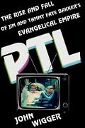 Ptl The Rise And Fall Of Jim And Tammy Faye Bakker's Evangelical Empire, Ha...