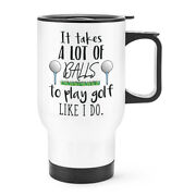 It Takes A Lot Of Balls To Play Golf Like I Do Travel Mug Cup With Handle - Dad