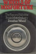 Wheels Of Misfortune - The Rise And Fall Of The British Motor Industry Jonat...