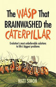 The Wasp That Brainwashed The Caterpillar By Matt Simon.