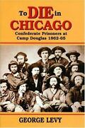 To Die In Chicago Confederate Prisoners At Camp Douglas,1862-1865 Levy Verygood