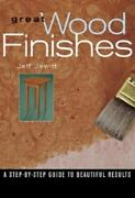 Great Wood Finishes A Step-by-step Guide To Beautiful Results By Jeff...