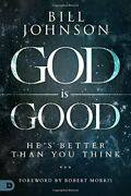 God Is Good Heand39s Better Than You Think Pastor Bill Johnson Destiny Image