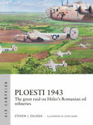 Ploesti 1943 The Great Raid On Hitler's Romanian Oil Refineries Air Campaign