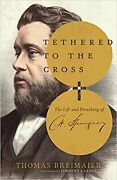 Tethered To The Cross The Life And Preaching Of Charles H. Spurgeon [hardcov...