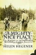 Mighty Nice Place The History Of Alaskas 1935 Matanuska Colony Project Pap...