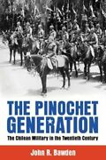 The Pinochet Generation The Chilean Military In The Twentieth Century By Bawden
