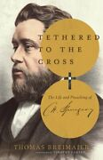 Tethered To The Cross The Life And Preaching Of Charles H. Spurgeon New