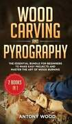 Wood Carving And Pyrography - 2 Books In 1 The Essential Bundle For Beginners