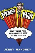 Mommy Man How I Went From Mild-mannered Geek To Gay Superdad By Jerry Mahoney