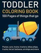 Toddler Coloring Book 100 Pages Of Things That Go Cars Trains Tractors New