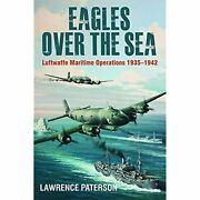 Eagles Over The Sea 1935-42 A History Of Luftwaffe Maritime Operations By