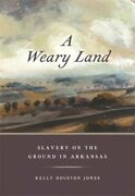 A Weary Land Slavery On The Ground In Arkansas By Kelly Houston Jones New