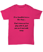 Unisex Tee Shirt In Various Colors If We Handled Stress Like Dogs - Unisex Tee