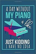 A Day Without My Piano Is Like Just Kidding I Have No Idea Funny Blank Piano...