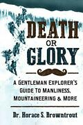 Death Or Glory A Gentleman Explorer's Guide To Manl... By Browntrout, Dr. Hora