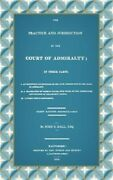 The Practice And Jurisdiction Of The Court Of Admiralty In Three Parts I. An Hi