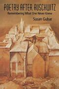 Poetry After Auschwitz Remembering What One Never Knew By Gubar Susan New