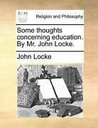Some Thoughts Concerning Education. By Mr. John Locke. By Locke John