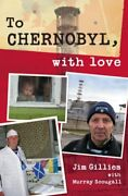 To Chernobyl, With Love By Jim Gilles, Murray Scougall