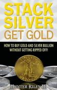Stack Silver Get Gold How To Buy Gold And Silver Bullion Without Getting Ri...