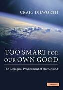 Too Smart For Our Own Good The Ecological Predicament Of Humankind By Dilwo...