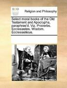 Select Moral Books Of The Old Testament And Apocrypha, Paraphras'd. Viz. Prov...