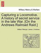 Capturing A Locomotive. A History Of Secret Service In The Late War. [on The ...